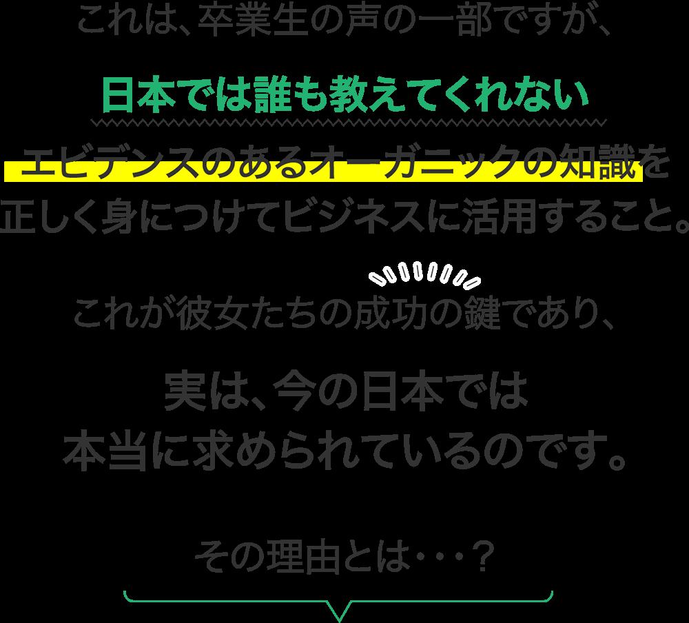 これは、卒業生の声の一部ですが、日本では誰も教えてくれないエビデンスのあるオーガニックの知識を正しく身につけてビジネスに活用すること。これが彼女たちの成功の鍵であり、実は、今の日本では本当に求められているのです。